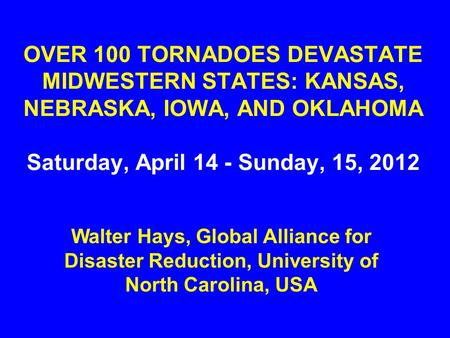 OVER 100 TORNADOES DEVASTATE MIDWESTERN STATES: KANSAS, NEBRASKA, IOWA, AND OKLAHOMA Saturday, April 14 - Sunday, 15, 2012 Walter Hays, Global Alliance.