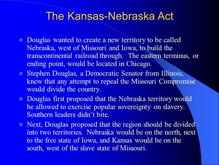 The Kansas-Nebraska Act Douglas wanted to create a new territory to be called Nebraska, west of Missouri and Iowa, to build the transcontinental railroad.