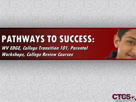 1 PATHWAYS TO SUCCESS: WV EDGE, College Transition 101, Parental Workshops, College Review Courses.
