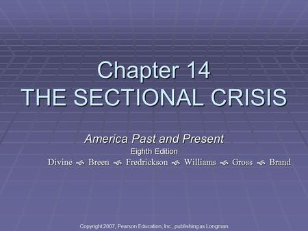 Chapter 14 THE SECTIONAL CRISIS America Past and Present Eighth Edition Divine  Breen  Fredrickson  Williams  Gross  Brand Copyright 2007, Pearson.