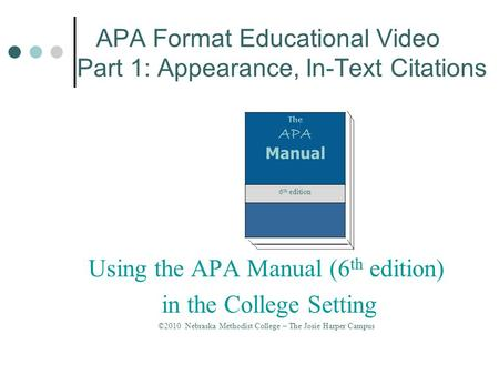 APA Format Educational Video Part 1: Appearance, In-Text Citations The APA Manual 6 th edition Using the APA Manual (6 th edition) in the College Setting.