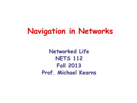 Navigation in Networks Networked Life NETS 112 Fall 2013 Prof. Michael Kearns.
