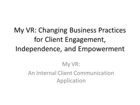 My VR: Changing Business Practices for Client Engagement, Independence, and Empowerment My VR: An Internal Client Communication Application.