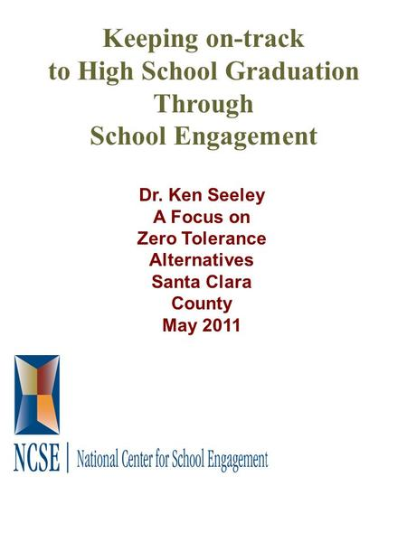 Keeping on-track to High School Graduation Through School Engagement Dr. Ken Seeley A Focus on Zero Tolerance Alternatives Santa Clara County May 2011.