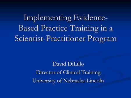 Implementing Evidence- Based Practice Training in a Scientist-Practitioner Program David DiLillo Director of Clinical Training University of Nebraska-Lincoln.