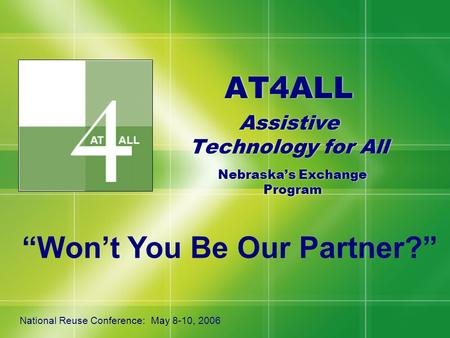 "AT4ALL Assistive Technology for All AT4ALL Assistive Technology for All Nebraska's Exchange Program National Reuse Conference: May 8-10, 2006 ""Won't You."