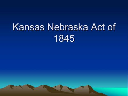 Kansas Nebraska Act of 1845. Background Millions of acres of excellent farm land was still available in the United States. –Thought it necessary to begin.