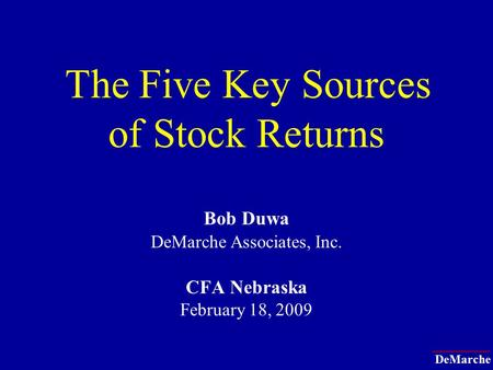 DeMarche The Five Key Sources of Stock Returns Bob Duwa DeMarche Associates, Inc. CFA Nebraska February 18, 2009.