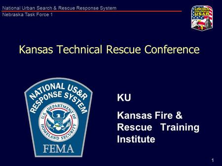 1 National Urban Search & Rescue Response System Nebraska Task Force 1 Kansas Technical Rescue Conference KU Kansas Fire & Rescue Training Institute.