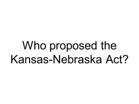 Who proposed the Kansas-Nebraska Act?. Stephen Douglas.