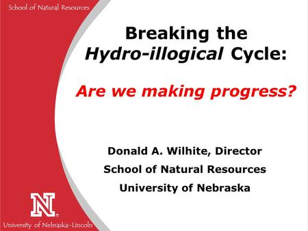 University of Nebraska  Lincoln R School of Natural Resources Breaking the Hydro-illogical Cycle: Are we making progress? Donald A. Wilhite, Director.