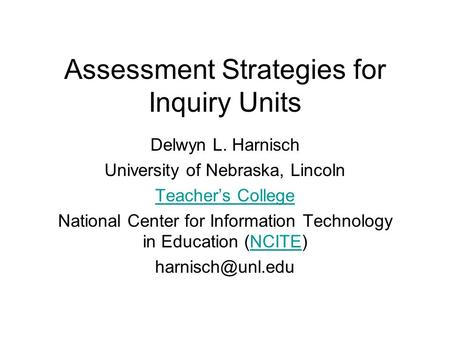 Assessment Strategies <strong>for</strong> Inquiry Units Delwyn L. Harnisch University of Nebraska, Lincoln <strong>Teacher</strong>'s College National Center <strong>for</strong> Information Technology.