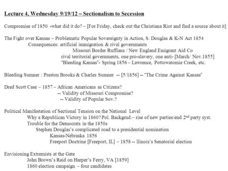 Lecture 4, Wednesday 9/19/12 – Sectionalism to Secession Compromise of 1850-what did it do? – [For Friday, check out the Christiana Riot and find a source.