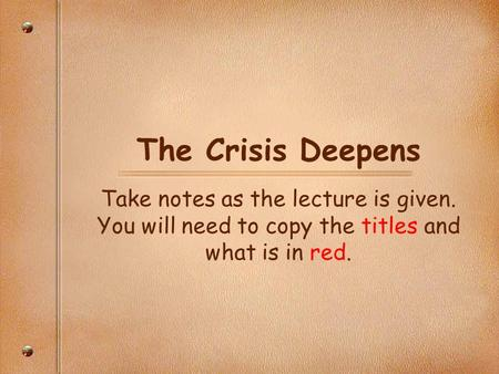The Crisis Deepens Take notes as the lecture is given. You will need to copy the titles and what is in red.