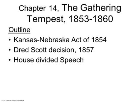 Chapter 14, The Gathering Tempest, 1853-1860 Outline Kansas-Nebraska Act of 1854 Dred Scott decision, 1857 House divided Speech (c) 2003 Wadsworth Group.