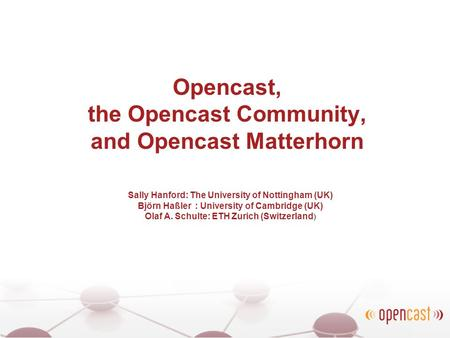 Opencast, the Opencast Community, and Opencast Matterhorn Sally Hanford: The University of Nottingham (UK) Björn Haßler : University of Cambridge (UK)