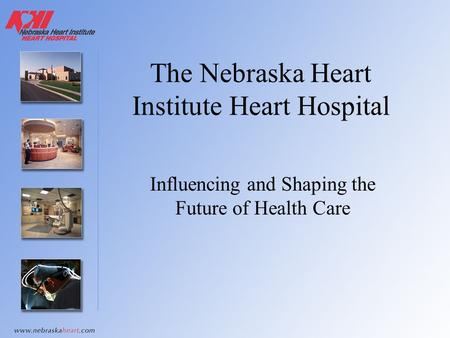 The Nebraska Heart Institute Heart Hospital Influencing and Shaping the Future of Health Care.