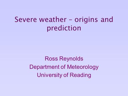 Severe weather – origins and prediction Ross Reynolds Department of Meteorology University of Reading.