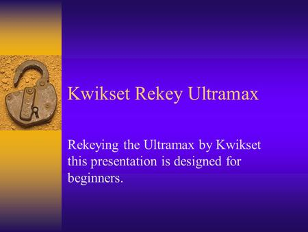 Kwikset Rekey Ultramax Rekeying the Ultramax by Kwikset this presentation is designed for beginners.