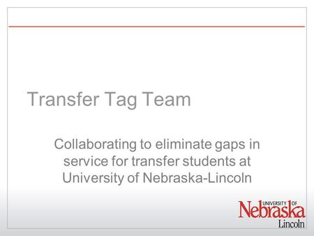 Transfer Tag Team Collaborating to eliminate gaps in service for transfer students at University of Nebraska-Lincoln.
