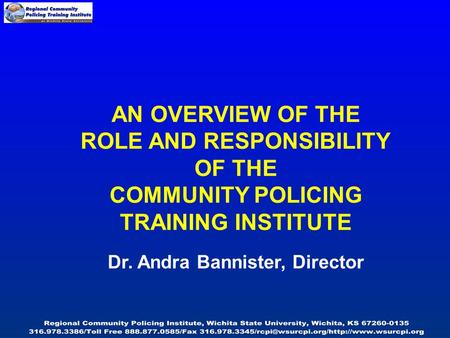 AN OVERVIEW OF THE ROLE AND RESPONSIBILITY OF THE COMMUNITY POLICING TRAINING INSTITUTE Dr. Andra Bannister, Director.