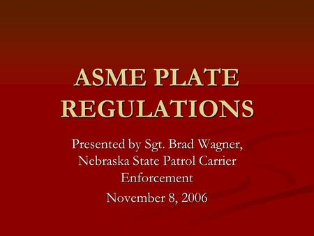 ASME PLATE REGULATIONS Presented by Sgt. Brad Wagner, Nebraska State Patrol Carrier Enforcement November 8, 2006.