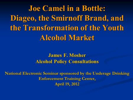 Joe Camel in a Bottle: Diageo, the Smirnoff Brand, and the Transformation of the Youth Alcohol Market James F. Mosher Alcohol Policy Consultations National.