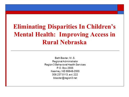 Eliminating Disparities In Children's Mental Health: Improving Access in Rural Nebraska Beth Baxter, M..S. Regional Administrator Region 3 Behavioral Health.