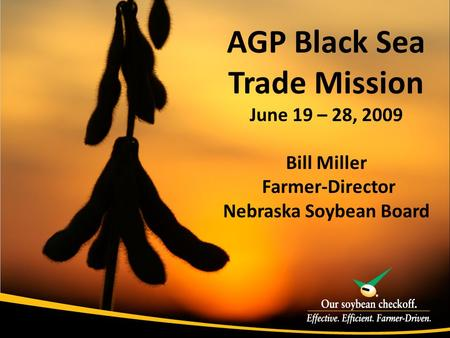 AGP Black Sea Trade Mission June 19 – 28, 2009 Bill Miller Farmer-Director Nebraska Soybean Board.