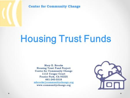 Center for Community Change Mary E. Brooks Housing Trust Fund Project Center for Community Change 1113 Cougar Court Frazier Park, CA 93225 661-245-0318.