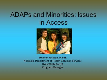 ADAPs and Minorities: Issues in Access Stephen Jackson, M.P.H. Nebraska Department of Health & Human Services Ryan White Part B Program Manager.