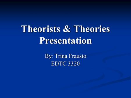 Theorists & Theories Presentation By: Trina Frausto EDTC 3320.