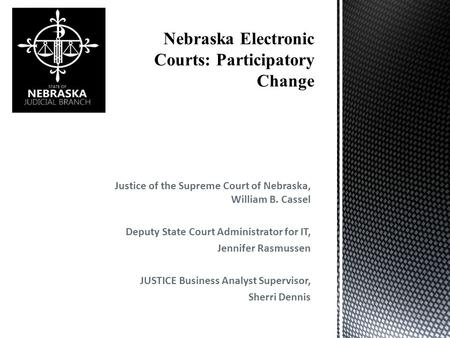 Justice of the Supreme Court of Nebraska, William B. Cassel Deputy State Court Administrator for IT, Jennifer Rasmussen JUSTICE Business Analyst Supervisor,