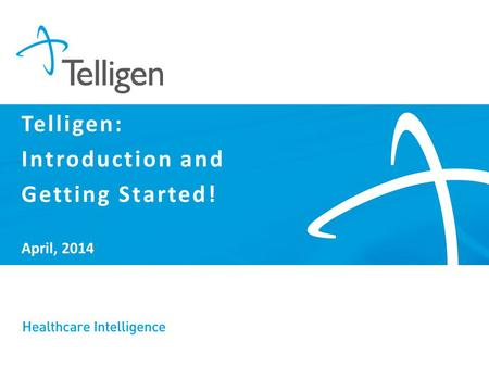 April, 2014 Telligen: Introduction and Getting Started!