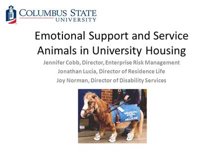 Emotional Support and Service Animals in University Housing Jennifer Cobb, Director, Enterprise Risk Management Jonathan Lucia, Director of Residence Life.