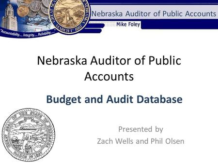 Nebraska Auditor of Public Accounts Presented by Zach Wells and Phil Olsen Nebraska Auditor of Public Accounts Budget and Audit Database.
