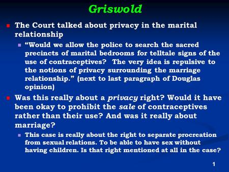 "Griswold The Court talked about privacy in the marital relationship."" ""Would we allow the police to search the sacred precincts of marital bedrooms for."