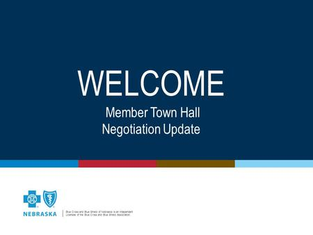 Blue Cross and Blue Shield of Nebraska is an Independent Licensee of the Blue Cross and Blue Shield Association. WELCOME Member Town Hall Negotiation Update.