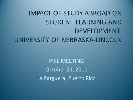 IMPACT OF STUDY ABROAD ON STUDENT LEARNING AND DEVELOPMENT: UNIVERSITY OF NEBRASKA-LINCOLN PIRE MEETING October 21, 2011 La Parguera, Puerto Rico.