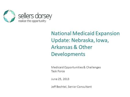 Medicaid Opportunities & Challenges Task Force June 25, 2013 Jeff Bechtel, Senior Consultant National Medicaid Expansion Update: Nebraska, Iowa, Arkansas.