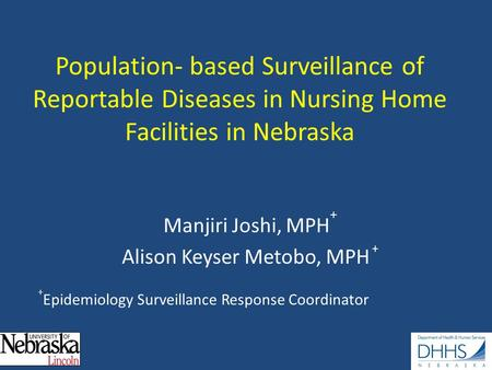 Population- based Surveillance of Reportable Diseases in Nursing Home Facilities in Nebraska Manjiri Joshi, MPH + Alison Keyser Metobo, MPH + + Epidemiology.