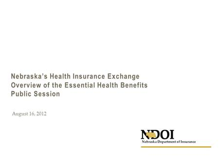 Nebraska's Health Insurance Exchange Overview of the Essential Health Benefits Public Session August 16, 2012.