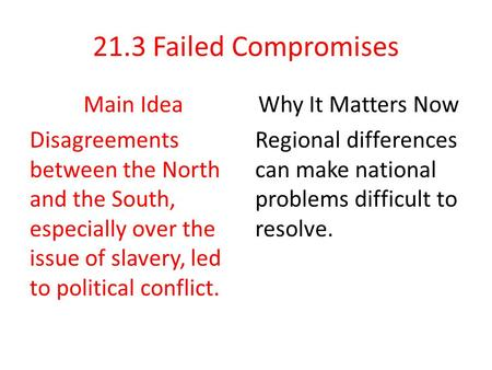 21.3 Failed Compromises Main Idea Disagreements between the North and the South, especially over the issue of slavery, led to political conflict. Why It.