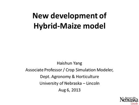 New development of Hybrid-Maize model Haishun Yang Associate Professor / Crop Simulation Modeler, Dept. Agronomy & Horticulture University of Nebraska.