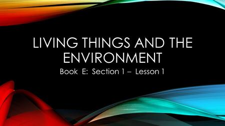 LIVING THINGS AND THE ENVIRONMENT Book E: Section 1 – Lesson 1.