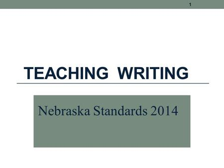 TEACHING WRITING 1 Nebraska Standards 2014. Writing is not caught. It must be taught. 2 Anita L. Archer, Ph.D. author, consultant, teacher