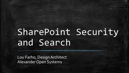 SharePoint Security and Search Lou Farho, Design Architect Alexander Open Systems.