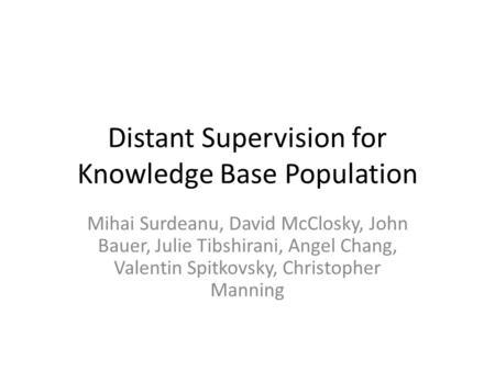 Distant Supervision for Knowledge Base Population Mihai Surdeanu, David McClosky, John Bauer, Julie Tibshirani, Angel Chang, Valentin Spitkovsky, Christopher.