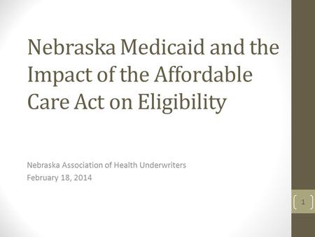 Nebraska Medicaid and the Impact of the Affordable Care Act on Eligibility Nebraska Association of Health Underwriters February 18, 2014 1.