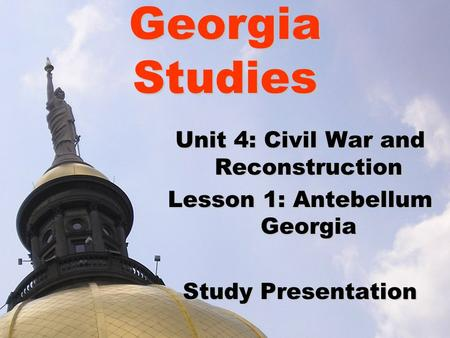 Georgia Studies Unit 4: Civil War and Reconstruction Lesson 1: Antebellum Georgia Study Presentation.